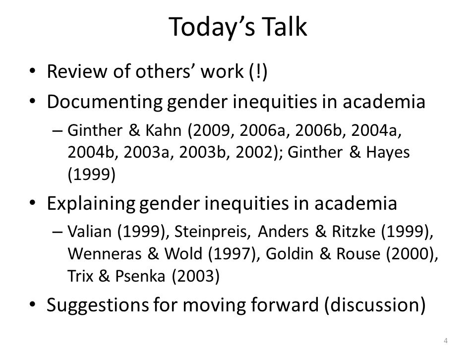 Today's Talk Review of others' work (!) Documenting gender inequities in academia – Ginther & Kahn (2009, 2006a, 2006b, 2004a, 2004b, 2003a, 2003b, 2002); Ginther & Hayes (1999) Explaining gender inequities in academia – Valian (1999), Steinpreis, Anders & Ritzke (1999), Wenneras & Wold (1997), Goldin & Rouse (2000), Trix & Psenka (2003) Suggestions for moving forward (discussion) 4