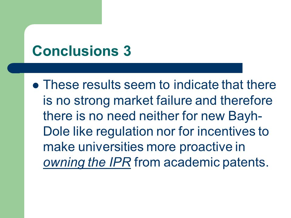 Conclusions 3 These results seem to indicate that there is no strong market failure and therefore there is no need neither for new Bayh- Dole like regulation nor for incentives to make universities more proactive in owning the IPR from academic patents.