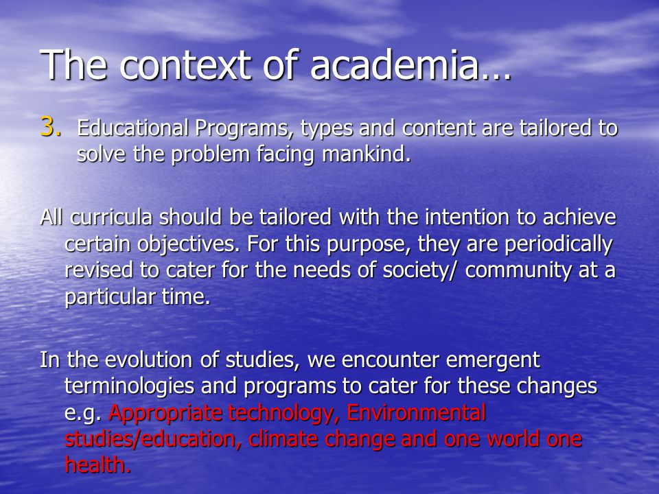 The context of academia… 3. Educational Programs, types and content are tailored to solve the problem facing mankind. All curricula should be tailored
