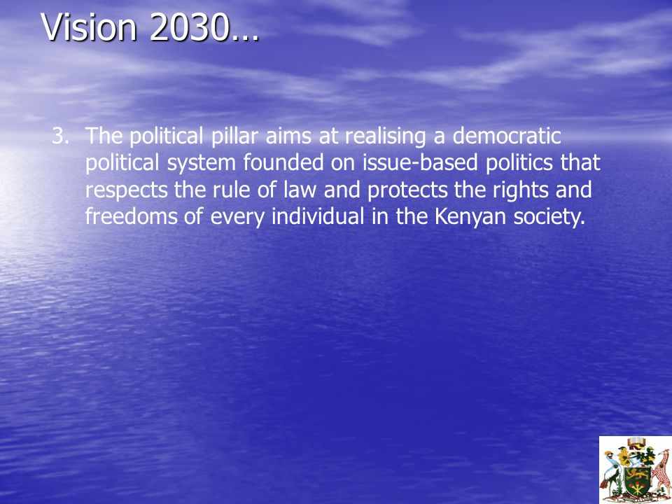 Vision 2030… 3.The political pillar aims at realising a democratic political system founded on issue-based politics that respects the rule of law and protects the rights and freedoms of every individual in the Kenyan society.