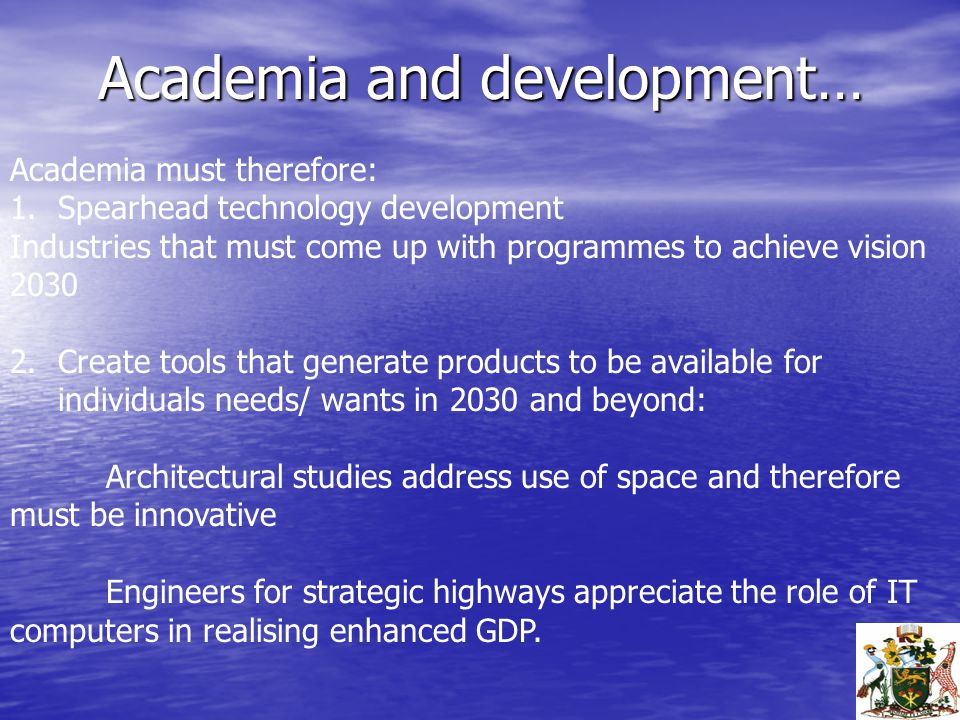Academia and development… Academia must therefore: 1.Spearhead technology development Industries that must come up with programmes to achieve vision 2030 2.Create tools that generate products to be available for individuals needs/ wants in 2030 and beyond: Architectural studies address use of space and therefore must be innovative Engineers for strategic highways appreciate the role of IT computers in realising enhanced GDP.