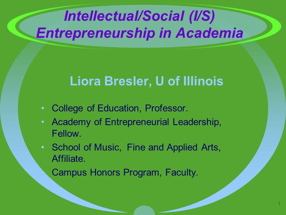 1 Intellectual/Social (I/S) Entrepreneurship in Academia Liora Bresler, U of Illinois College of Education, Professor. Academy of Entrepreneurial Lead