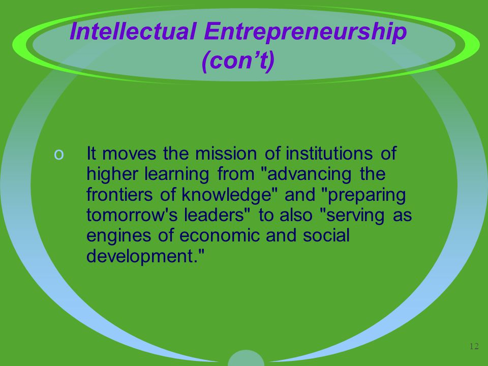 12 Intellectual Entrepreneurship (con't) oIt moves the mission of institutions of higher learning from advancing the frontiers of knowledge and preparing tomorrow s leaders to also serving as engines of economic and social development.