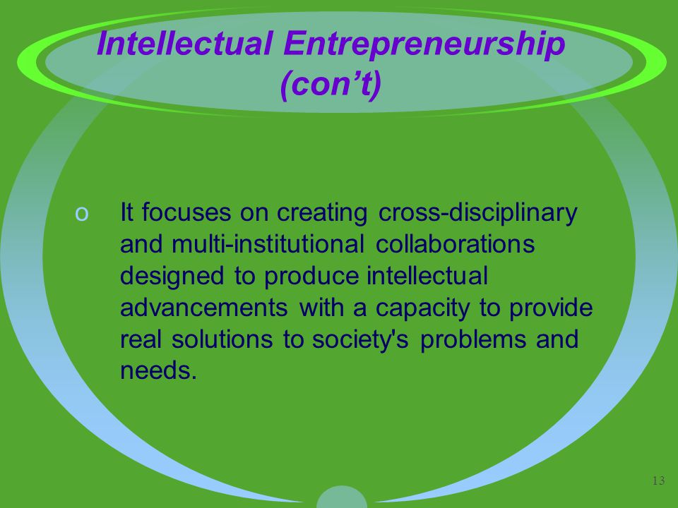 13 Intellectual Entrepreneurship (con't) oIt focuses on creating cross-disciplinary and multi-institutional collaborations designed to produce intellectual advancements with a capacity to provide real solutions to society s problems and needs.