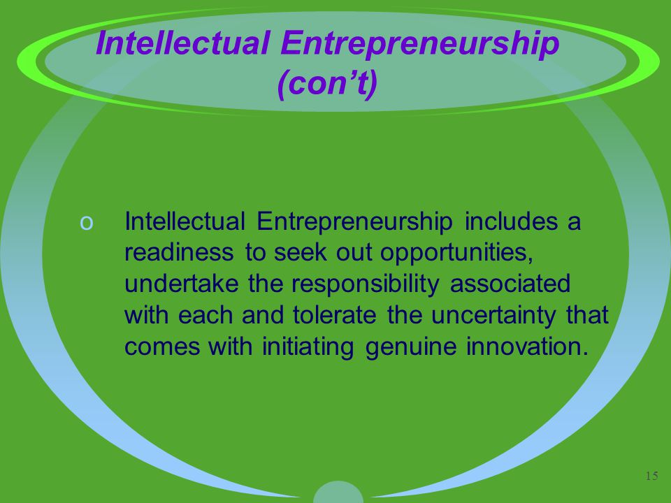 15 Intellectual Entrepreneurship (con't) oIntellectual Entrepreneurship includes a readiness to seek out opportunities, undertake the responsibility associated with each and tolerate the uncertainty that comes with initiating genuine innovation.