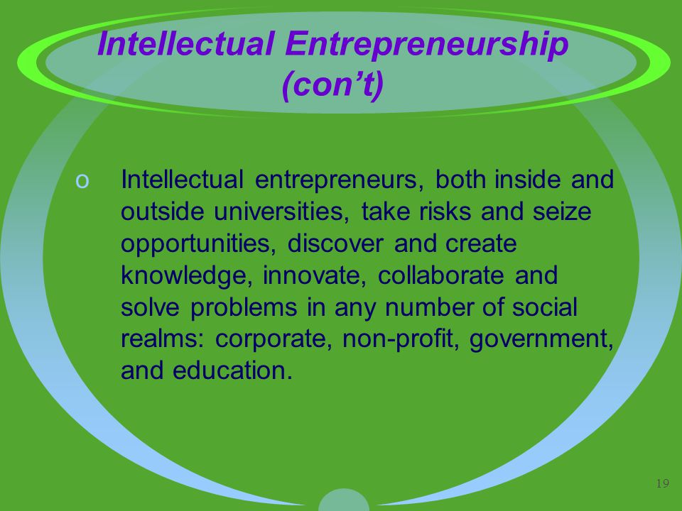 19 Intellectual Entrepreneurship (con't) oIntellectual entrepreneurs, both inside and outside universities, take risks and seize opportunities, discover and create knowledge, innovate, collaborate and solve problems in any number of social realms: corporate, non-profit, government, and education.