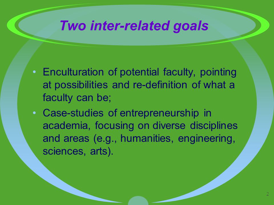 2 Two inter-related goals Enculturation of potential faculty, pointing at possibilities and re-definition of what a faculty can be; Case-studies of entrepreneurship in academia, focusing on diverse disciplines and areas (e.g., humanities, engineering, sciences, arts).