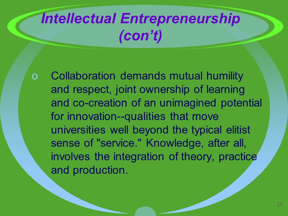20 Intellectual Entrepreneurship (con't) oCollaboration demands mutual humility and respect, joint ownership of learning and co-creation of an unimagined potential for innovation--qualities that move universities well beyond the typical elitist sense of service. Knowledge, after all, involves the integration of theory, practice and production.