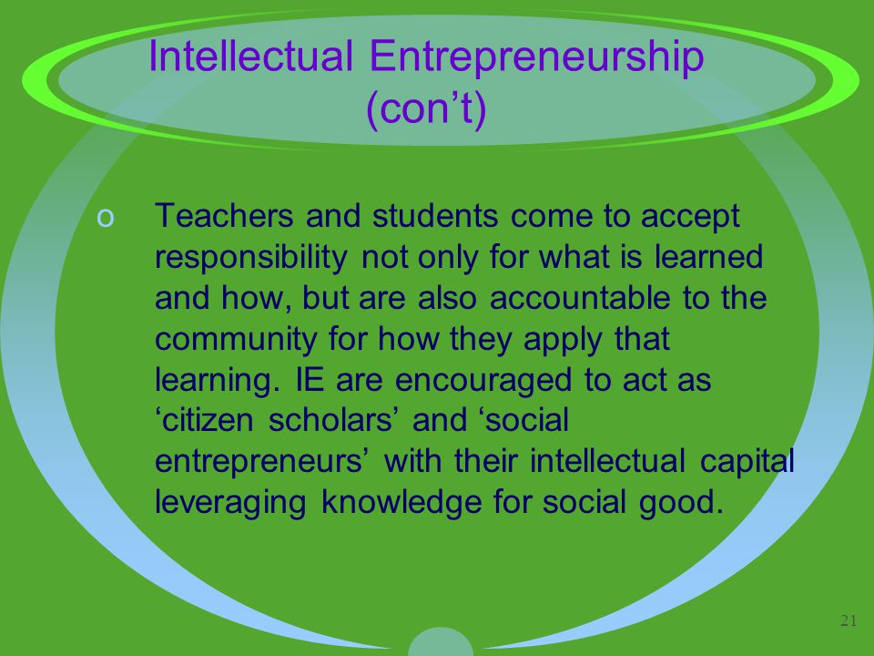 21 Intellectual Entrepreneurship (con't) oTeachers and students come to accept responsibility not only for what is learned and how, but are also accountable to the community for how they apply that learning.