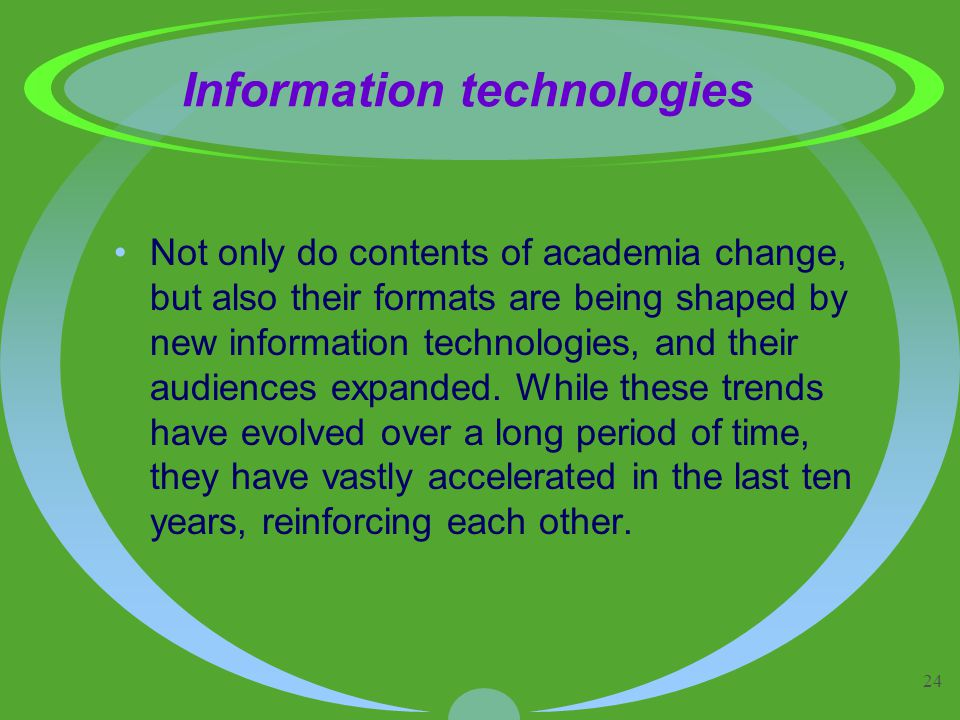 24 Information technologies Not only do contents of academia change, but also their formats are being shaped by new information technologies, and their audiences expanded.