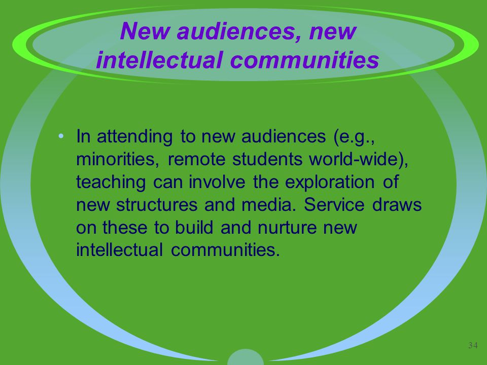 34 New audiences, new intellectual communities In attending to new audiences (e.g., minorities, remote students world-wide), teaching can involve the exploration of new structures and media.