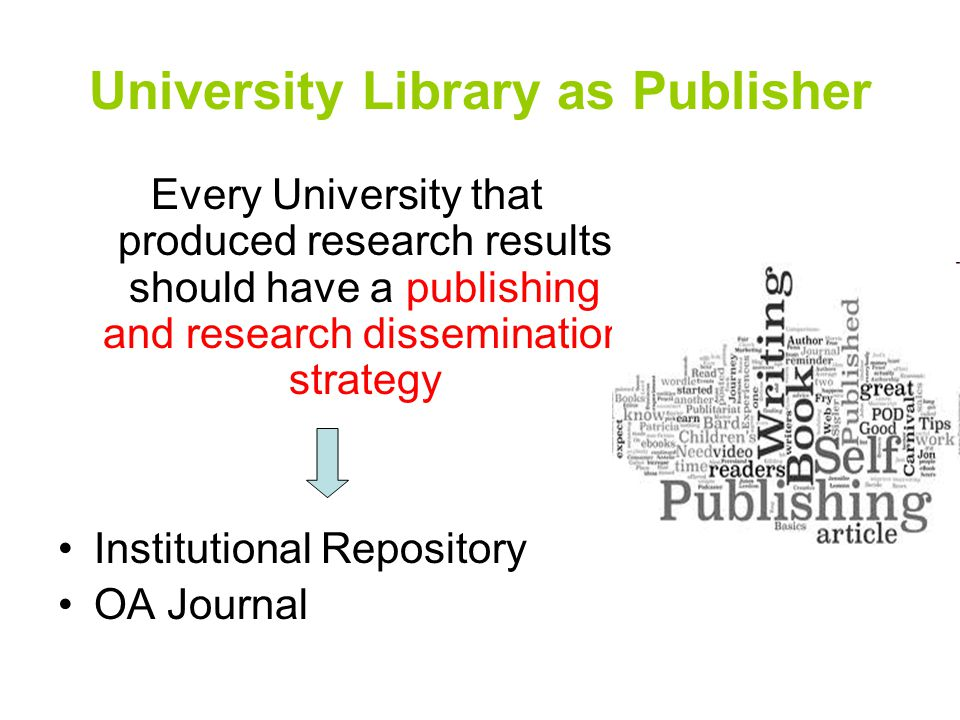 University Library as Publisher Every University that produced research results should have a publishing and research dissemination strategy Institutional Repository OA Journal