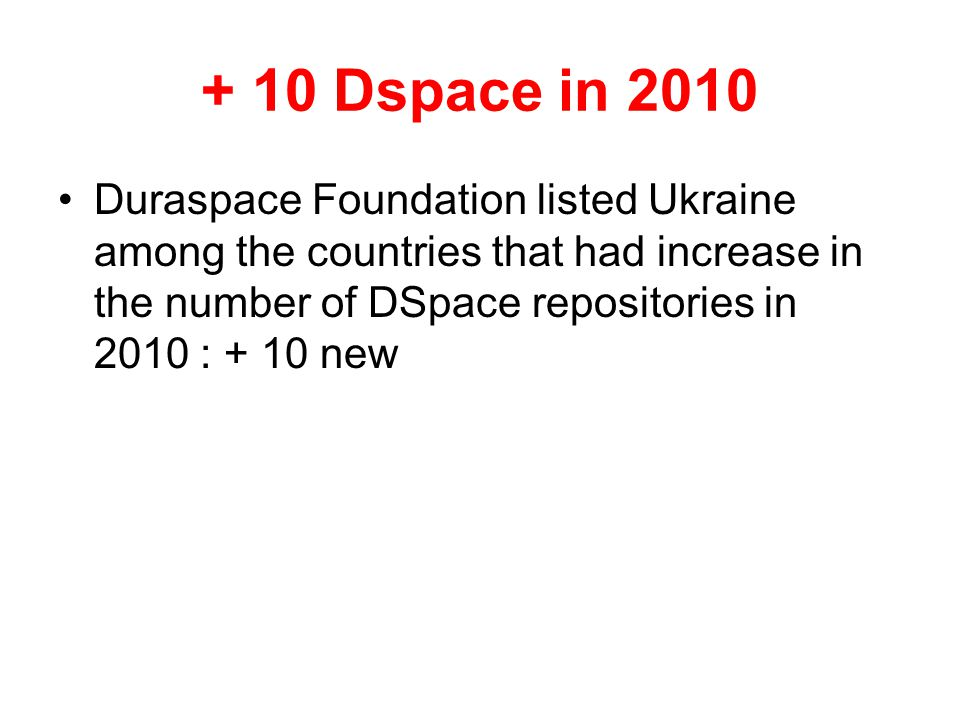 + 10 Dspace in 2010 Duraspace Foundation listed Ukraine among the countries that had increase in the number of DSpace repositories in 2010 : + 10 new