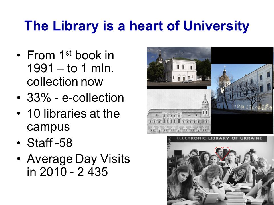 The Library is a heart of University From 1 st book in 1991 – to 1 mln. collection now 33% - e-collection 10 libraries at the campus Staff -58 Average