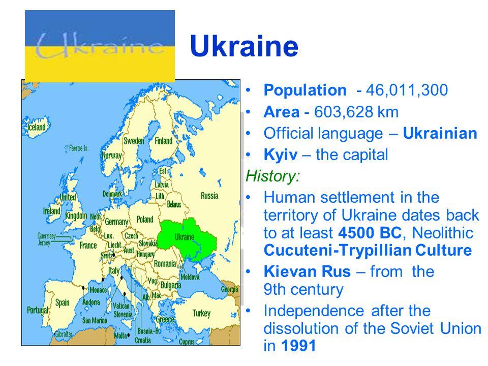 Ukraine Population - 46,011,300 Area - 603,628 km Official language – Ukrainian Kyiv – the capital History: Human settlement in the territory of Ukrai
