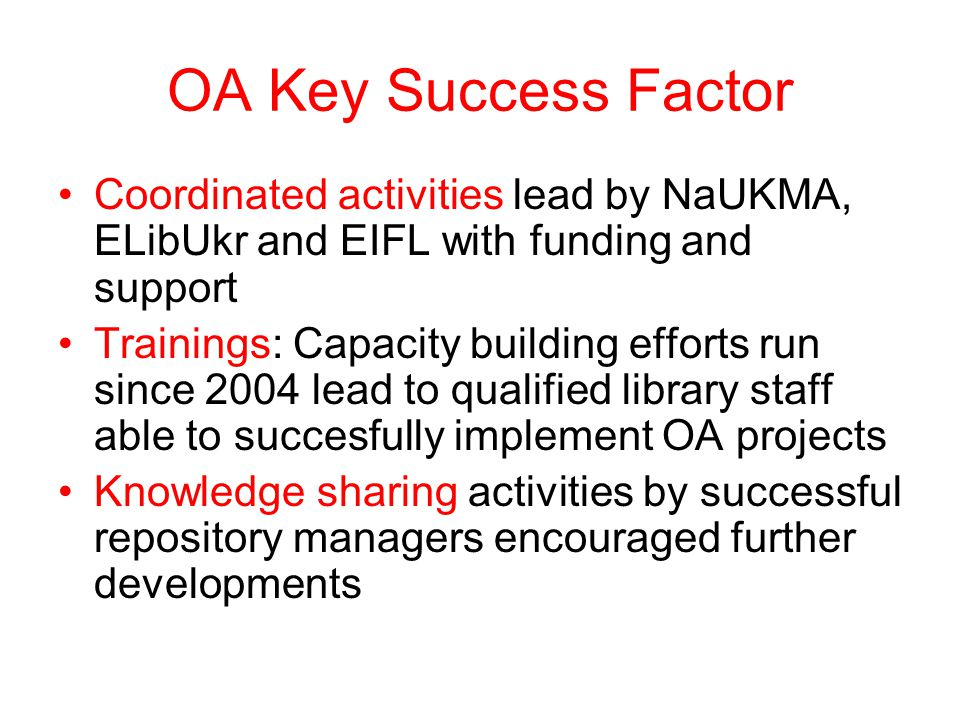 OA Key Success Factor Coordinated activities lead by NaUKMA, ELibUkr and EIFL with funding and support Trainings: Capacity building efforts run since 2004 lead to qualified library staff able to succesfully implement OA projects Knowledge sharing activities by successful repository managers encouraged further developments