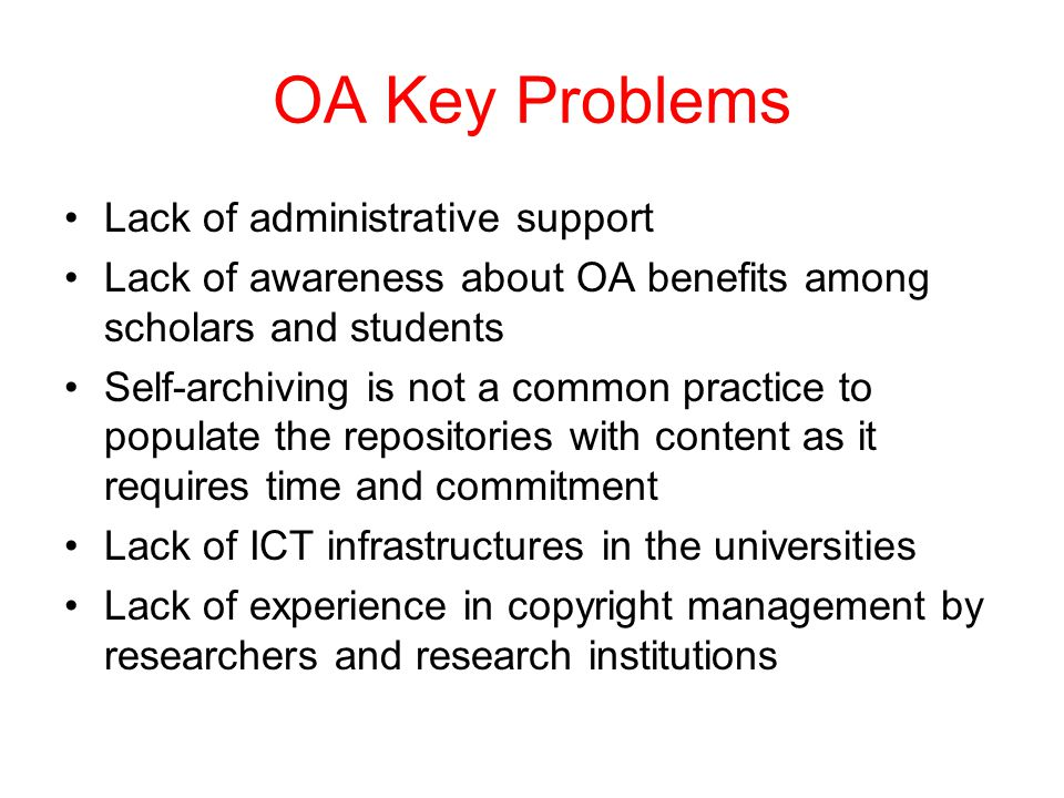 OA Key Problems Lack of administrative support Lack of awareness about OA benefits among scholars and students Self-archiving is not a common practice