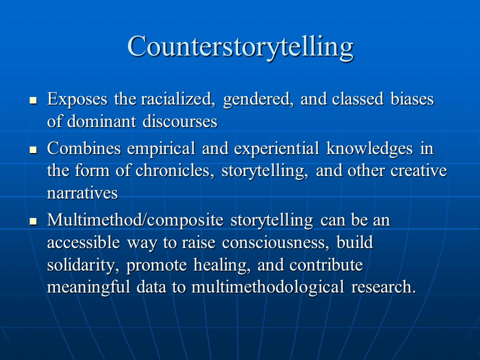 Counterstorytelling Exposes the racialized, gendered, and classed biases of dominant discourses Exposes the racialized, gendered, and classed biases of dominant discourses Combines empirical and experiential knowledges in the form of chronicles, storytelling, and other creative narratives Combines empirical and experiential knowledges in the form of chronicles, storytelling, and other creative narratives Multimethod/composite storytelling can be an accessible way to raise consciousness, build solidarity, promote healing, and contribute meaningful data to multimethodological research.