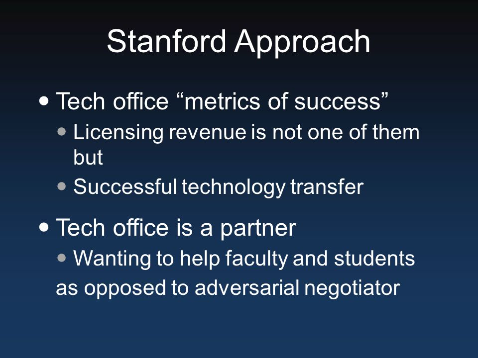 Stanford Approach Tech office metrics of success Licensing revenue is not one of them but Successful technology transfer Tech office is a partner Wanting to help faculty and students as opposed to adversarial negotiator