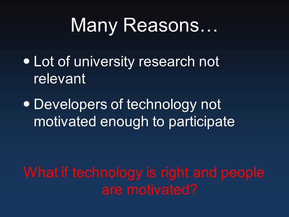 Many Reasons… Lot of university research not relevant Developers of technology not motivated enough to participate What if technology is right and peo