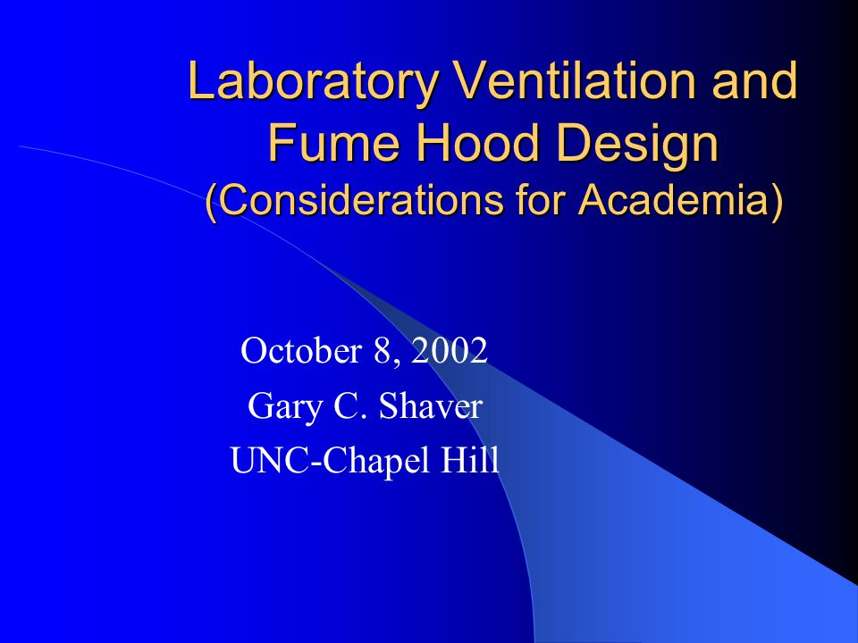 Laboratory Ventilation and Fume Hood Design (Considerations for Academia) October 8, 2002 Gary C. Shaver UNC-Chapel Hill