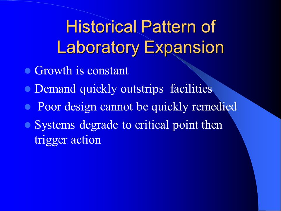 Historical Pattern of Laboratory Expansion Growth is constant Demand quickly outstrips facilities Poor design cannot be quickly remedied Systems degra