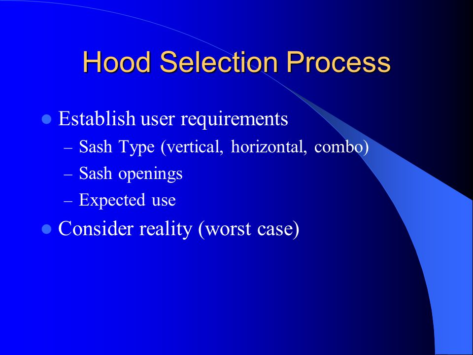 Hood Selection Process Establish user requirements – Sash Type (vertical, horizontal, combo) – Sash openings – Expected use Consider reality (worst ca