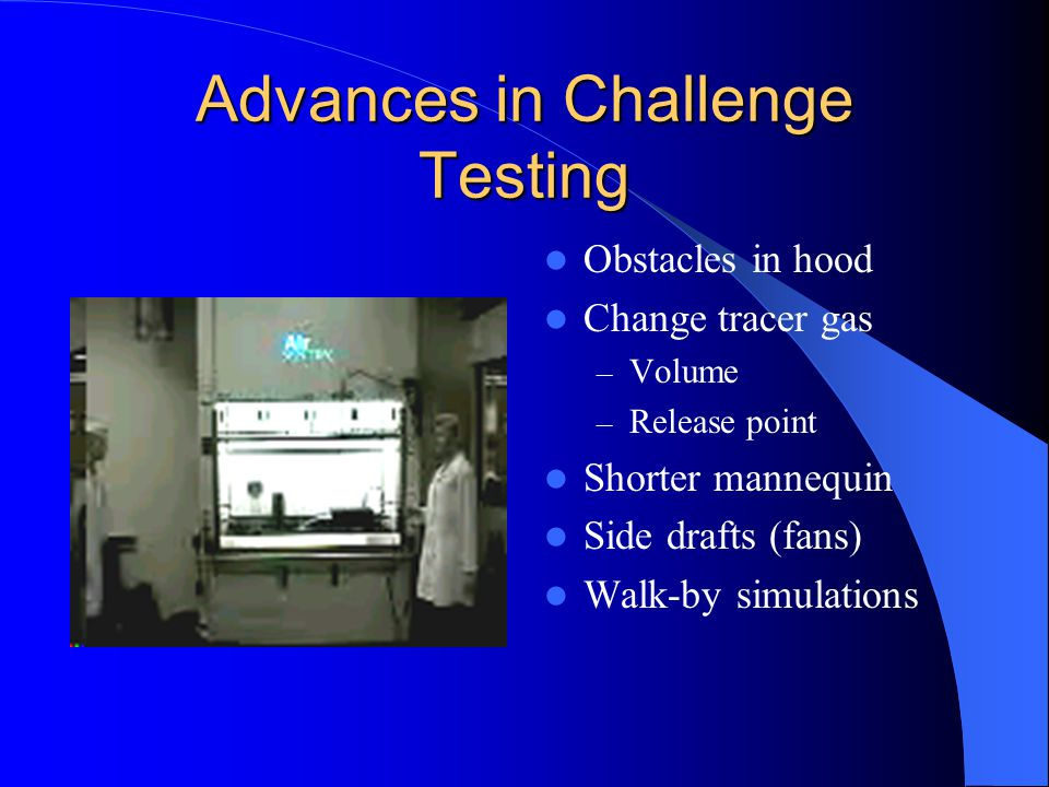 Advances in Challenge Testing Obstacles in hood Change tracer gas – Volume – Release point Shorter mannequin Side drafts (fans) Walk-by simulations
