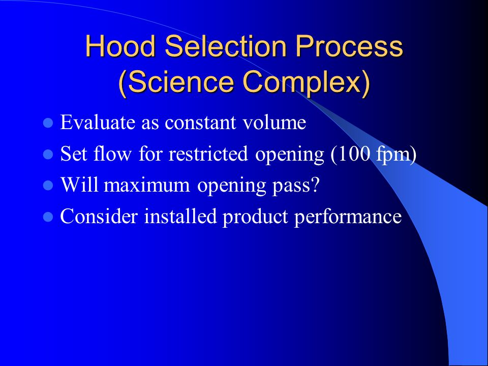 Hood Selection Process (Science Complex) Evaluate as constant volume Set flow for restricted opening (100 fpm) Will maximum opening pass? Consider ins