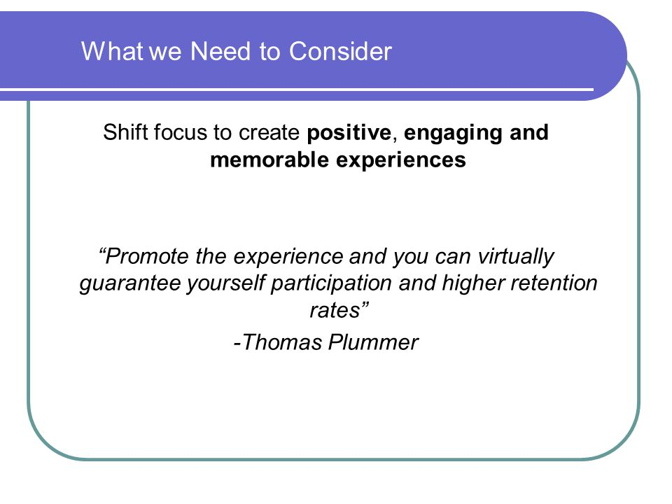 """What we Need to Consider Shift focus to create positive, engaging and memorable experiences """"Promote the experience and you can virtually guarantee yo"""