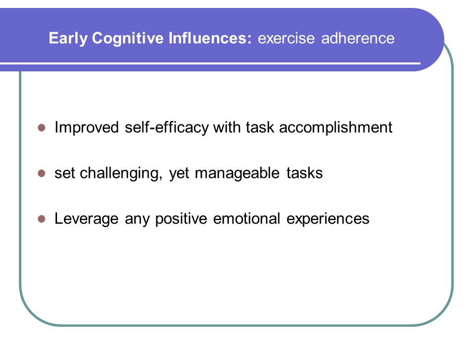 Early Cognitive Influences: exercise adherence Improved self-efficacy with task accomplishment set challenging, yet manageable tasks Leverage any posi