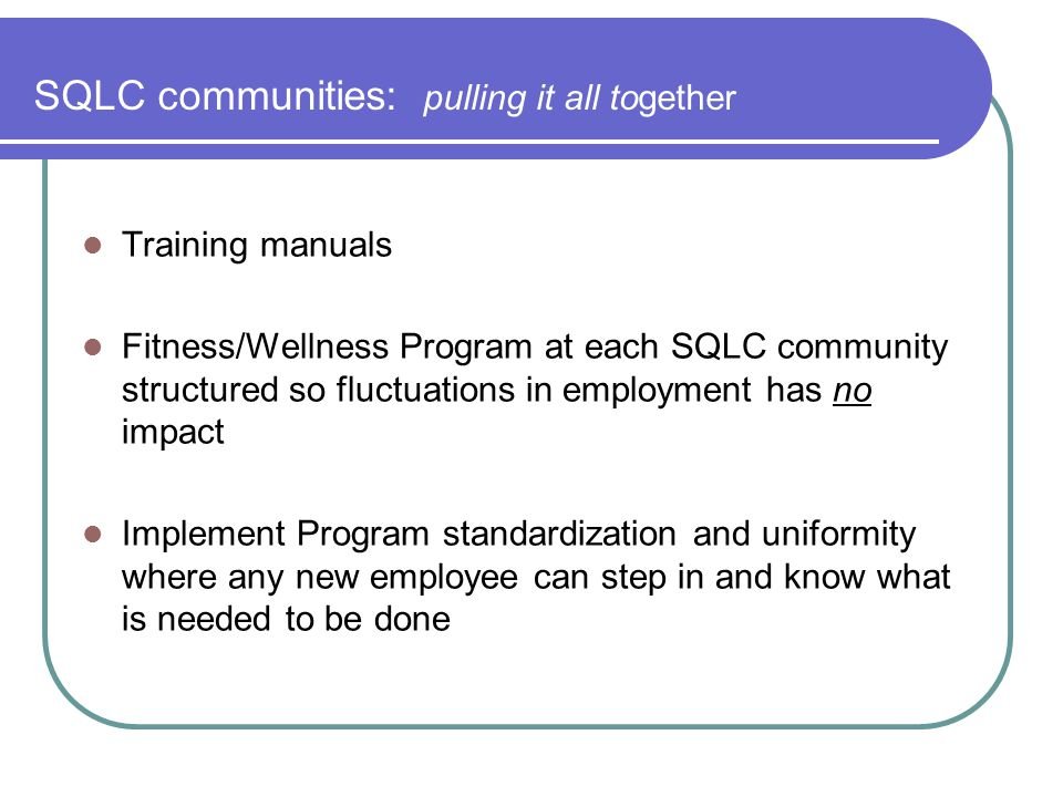 SQLC communities: pulling it all together Training manuals Fitness/Wellness Program at each SQLC community structured so fluctuations in employment ha