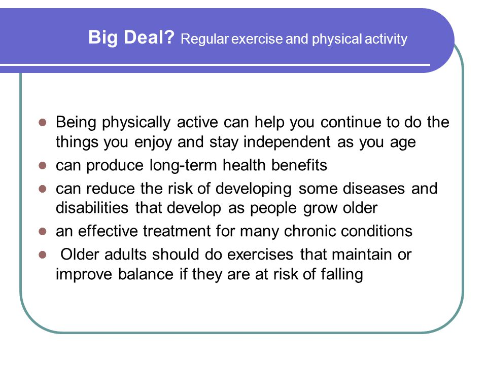 Big Deal? Regular exercise and physical activity Being physically active can help you continue to do the things you enjoy and stay independent as you