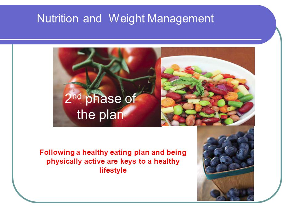 Nutrition and Weight Management 2 nd phase of the plan Following a healthy eating plan and being physically active are keys to a healthy lifestyle