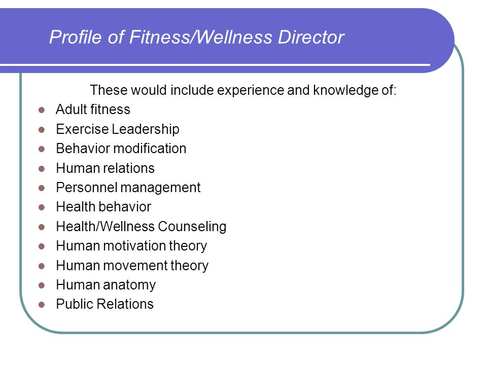 Profile of Fitness/Wellness Director These would include experience and knowledge of: Adult fitness Exercise Leadership Behavior modification Human re