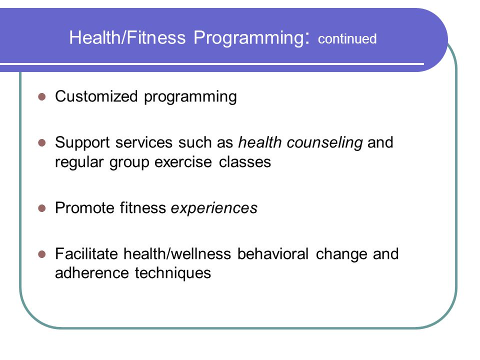 Health/Fitness Programming : continued Customized programming Support services such as health counseling and regular group exercise classes Promote fi