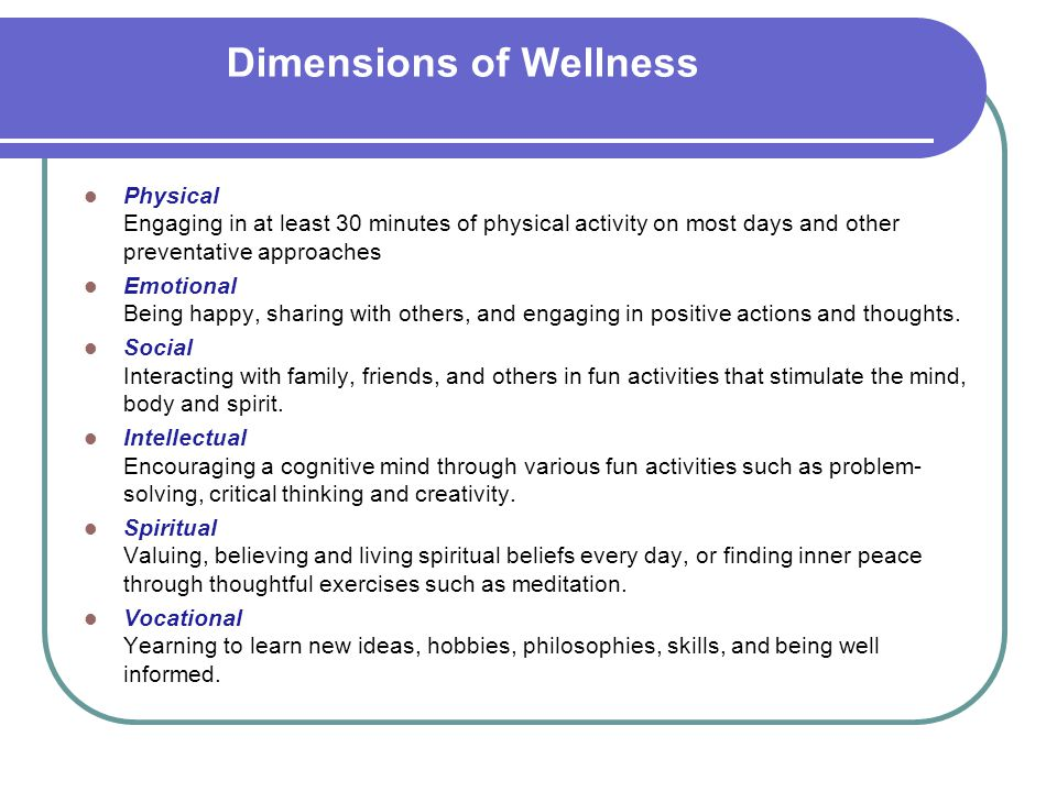 Dimensions of Wellness Physical Engaging in at least 30 minutes of physical activity on most days and other preventative approaches Emotional Being ha