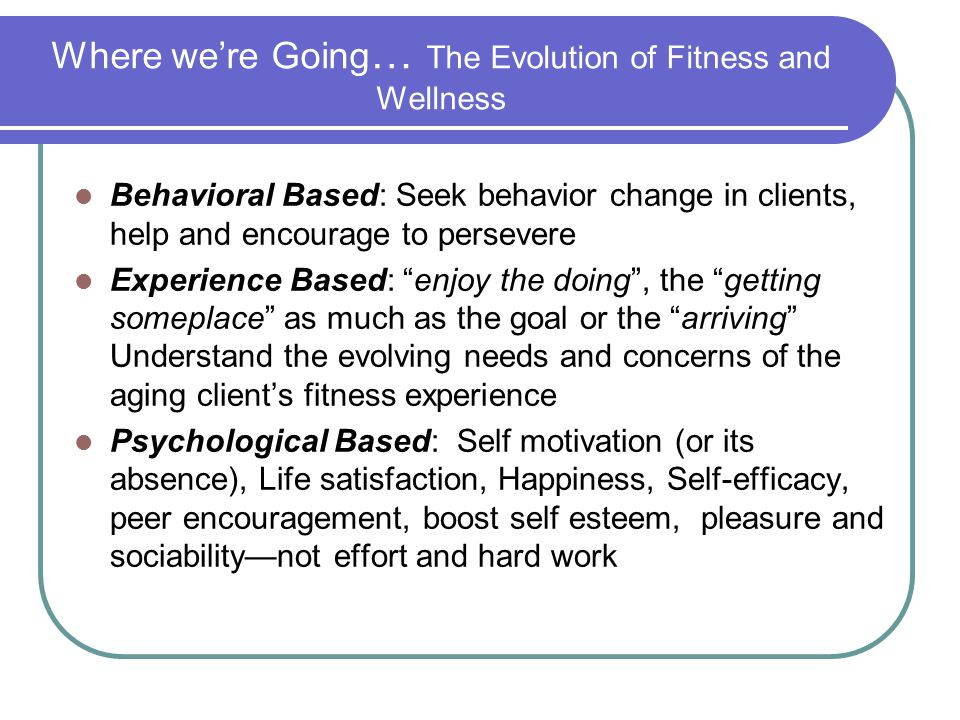 Where we're Going … The Evolution of Fitness and Wellness Behavioral Based: Seek behavior change in clients, help and encourage to persevere Experienc