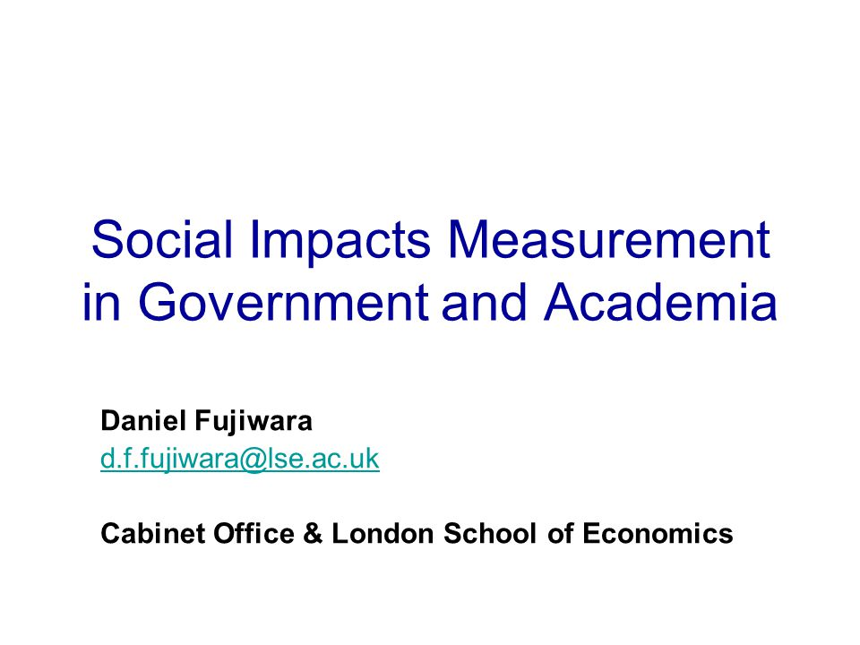 Social Impacts Measurement in Government and Academia Daniel Fujiwara d.f.fujiwara@lse.ac.uk Cabinet Office & London School of Economics