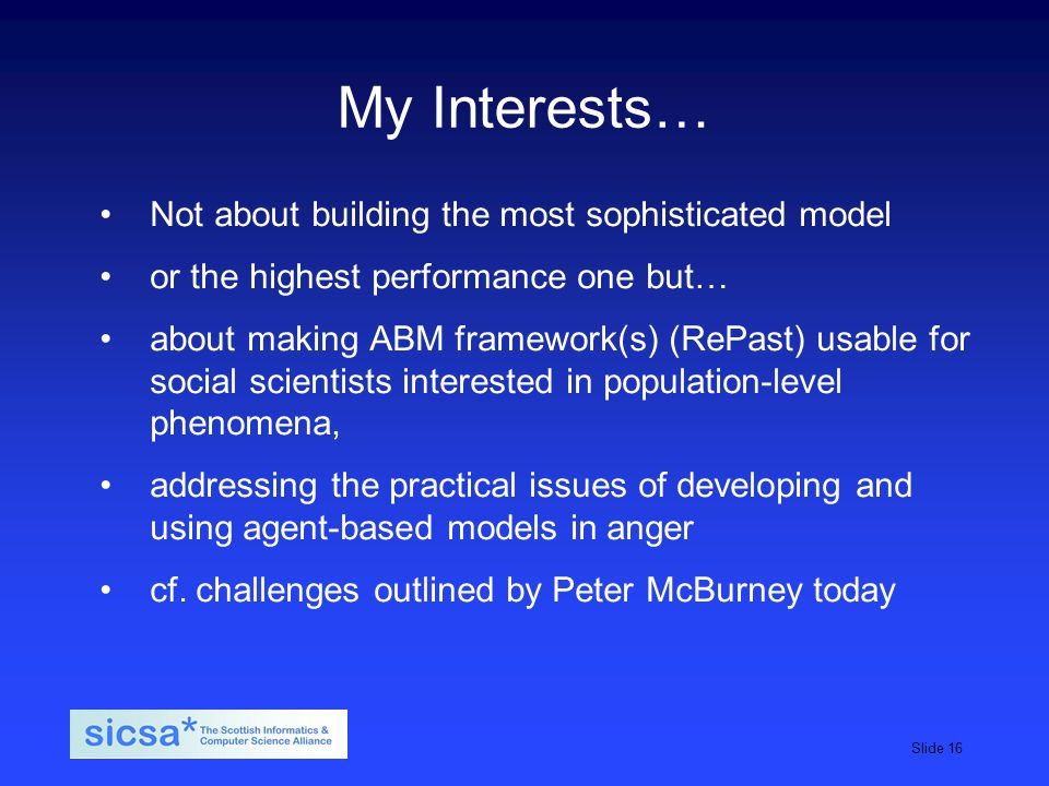SICSA student induction day, 2009Slide 16 My Interests… Not about building the most sophisticated model or the highest performance one but… about making ABM framework(s) (RePast) usable for social scientists interested in population-level phenomena, addressing the practical issues of developing and using agent-based models in anger cf.