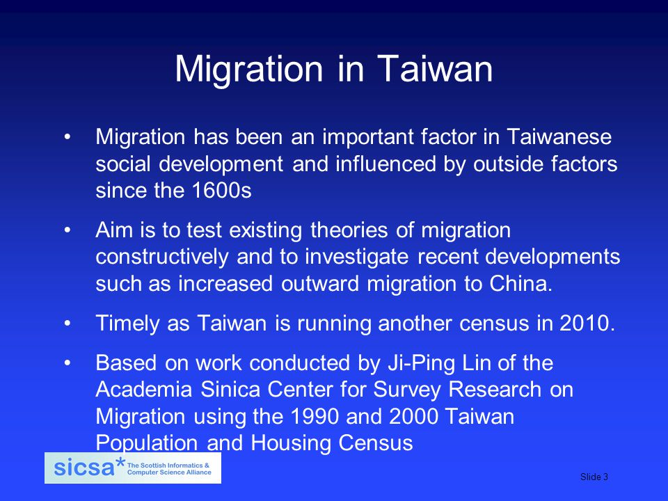 SICSA student induction day, 2009Slide 3 Migration in Taiwan Migration has been an important factor in Taiwanese social development and influenced by outside factors since the 1600s Aim is to test existing theories of migration constructively and to investigate recent developments such as increased outward migration to China.