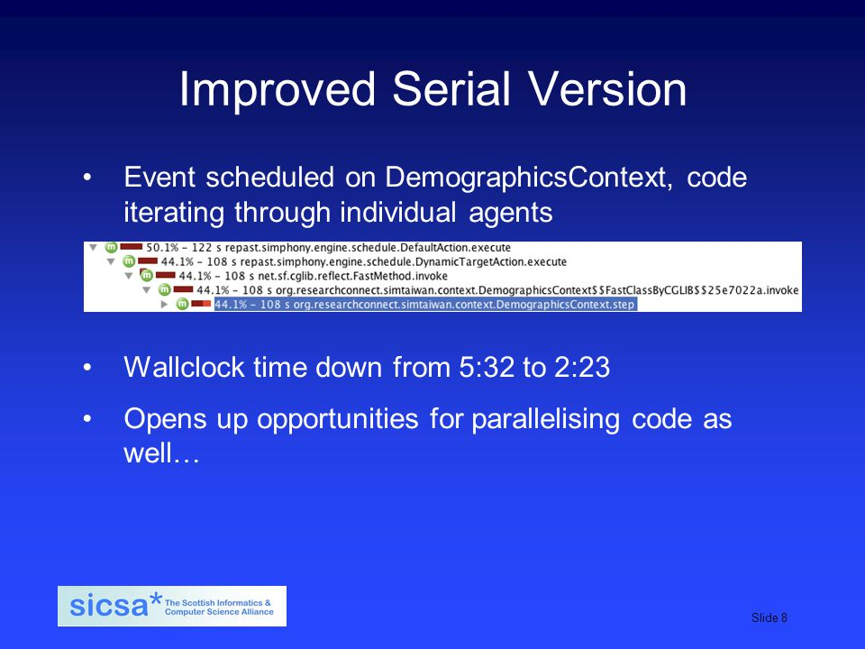 SICSA student induction day, 2009Slide 8 Improved Serial Version Event scheduled on DemographicsContext, code iterating through individual agents Wallclock time down from 5:32 to 2:23 Opens up opportunities for parallelising code as well…