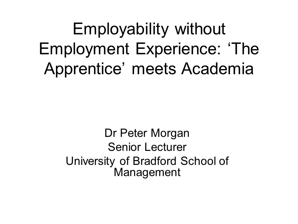 Employability without Employment Experience: 'The Apprentice' meets Academia Dr Peter Morgan Senior Lecturer University of Bradford School of Management
