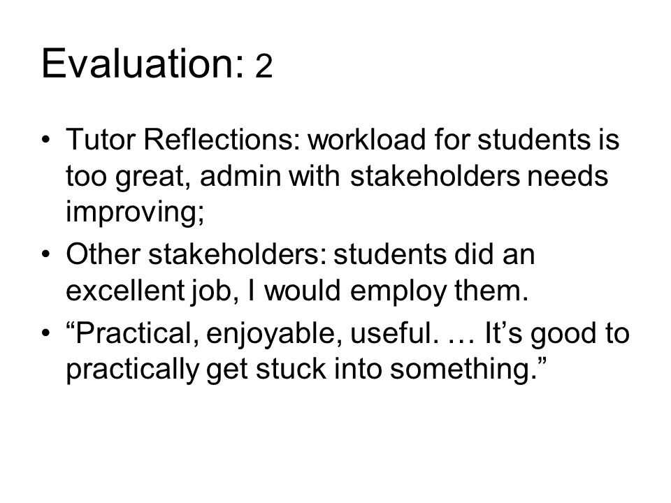 Evaluation: 2 Tutor Reflections: workload for students is too great, admin with stakeholders needs improving; Other stakeholders: students did an excellent job, I would employ them.