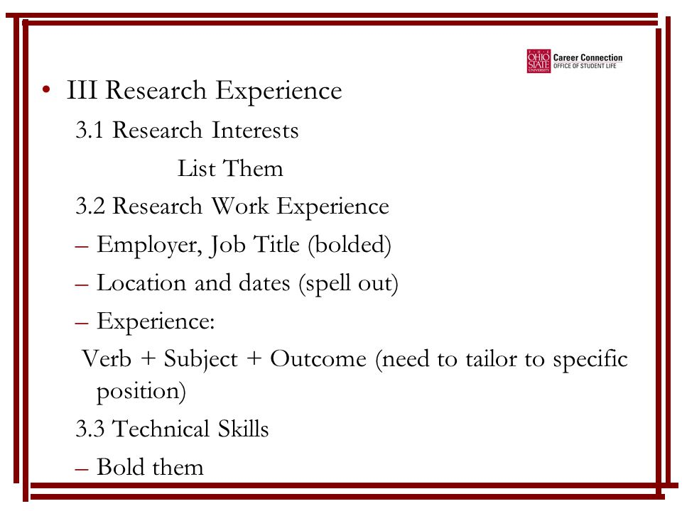 III Research Experience 3.1 Research Interests List Them 3.2 Research Work Experience –Employer, Job Title (bolded) –Location and dates (spell out) –Experience: Verb + Subject + Outcome (need to tailor to specific position) 3.3 Technical Skills –Bold them
