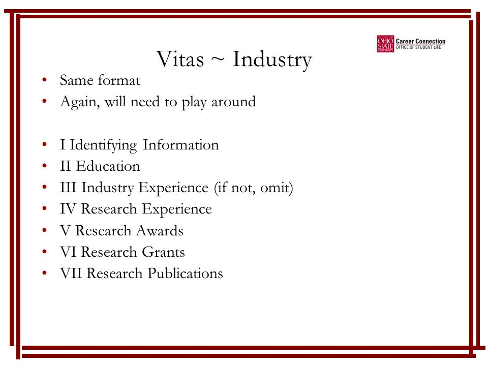 Vitas ~ Industry Same format Again, will need to play around I Identifying Information II Education III Industry Experience (if not, omit) IV Research Experience V Research Awards VI Research Grants VII Research Publications