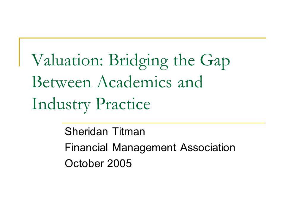 Valuation: Bridging the Gap Between Academics and Industry Practice Sheridan Titman Financial Management Association October 2005
