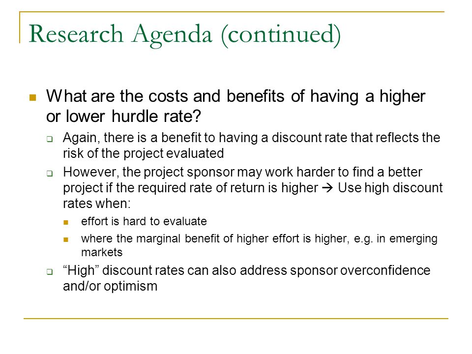 Research Agenda (continued) What are the costs and benefits of having a higher or lower hurdle rate.