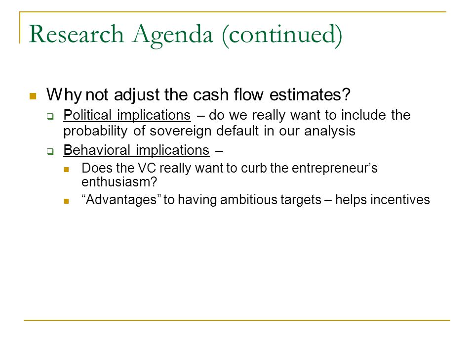Research Agenda (continued) Why not adjust the cash flow estimates?  Political implications – do we really want to include the probability of soverei