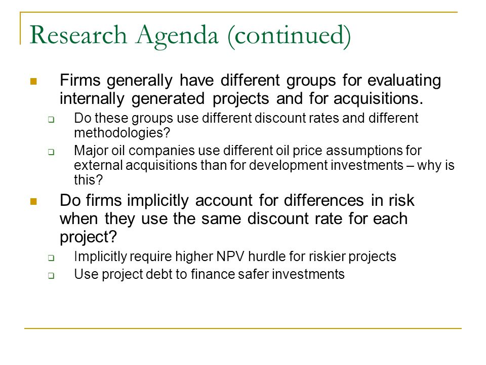 Research Agenda (continued) Firms generally have different groups for evaluating internally generated projects and for acquisitions.  Do these groups